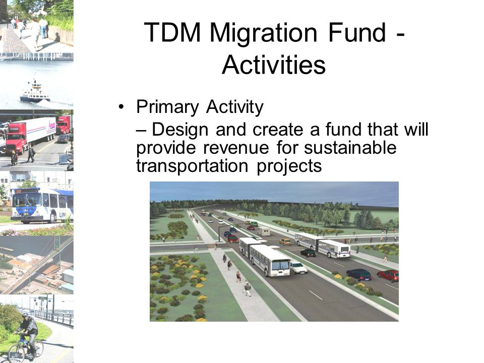 TDM Migration Fund - Activities Primary Activity – Design and create a fund that will provide revenue for sustainable transportation projects