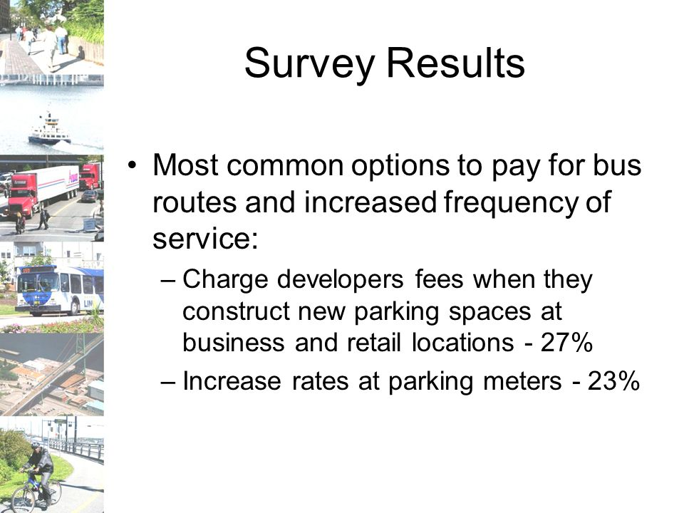 Survey Results Most common options to pay for bus routes and increased frequency of service: –Charge developers fees when they construct new parking spaces at business and retail locations - 27% –Increase rates at parking meters - 23%