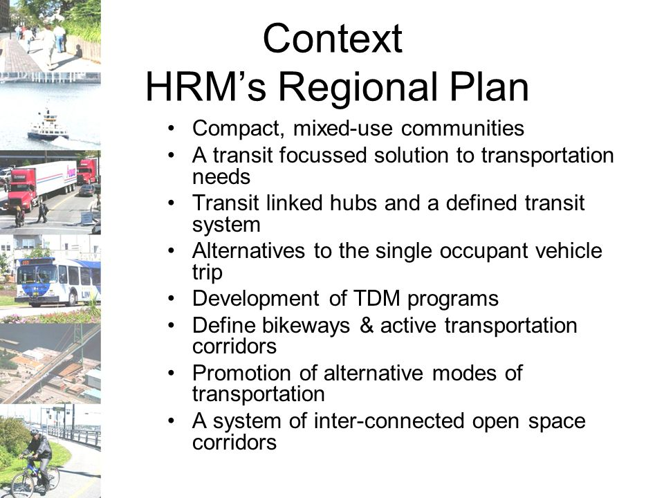 Context HRM's Regional Plan Compact, mixed-use communities A transit focussed solution to transportation needs Transit linked hubs and a defined transit system Alternatives to the single occupant vehicle trip Development of TDM programs Define bikeways & active transportation corridors Promotion of alternative modes of transportation A system of inter-connected open space corridors