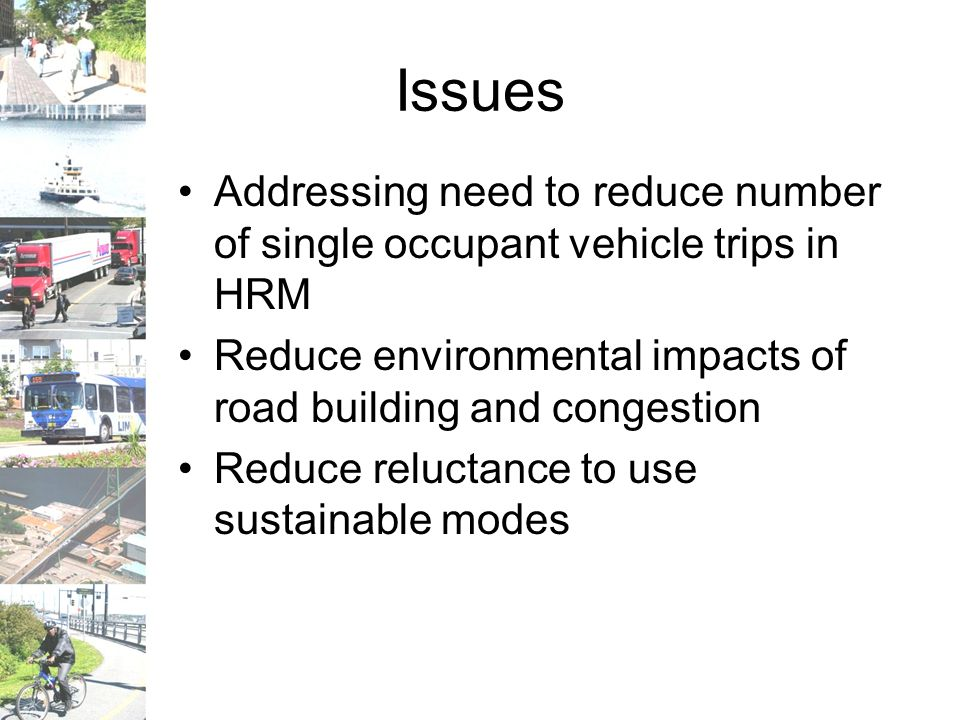 Issues Addressing need to reduce number of single occupant vehicle trips in HRM Reduce environmental impacts of road building and congestion Reduce reluctance to use sustainable modes