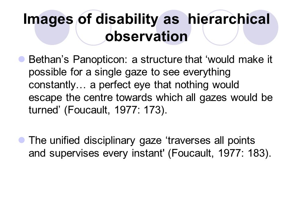 Images of disability as hierarchical observation Bethan's Panopticon: a structure that 'would make it possible for a single gaze to see everything constantly… a perfect eye that nothing would escape the centre towards which all gazes would be turned' (Foucault, 1977: 173).