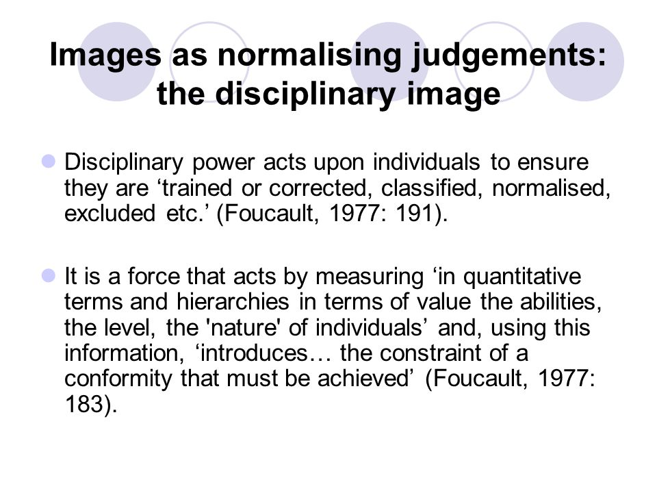 Images as normalising judgements: the disciplinary image Disciplinary power acts upon individuals to ensure they are 'trained or corrected, classified, normalised, excluded etc.' (Foucault, 1977: 191).