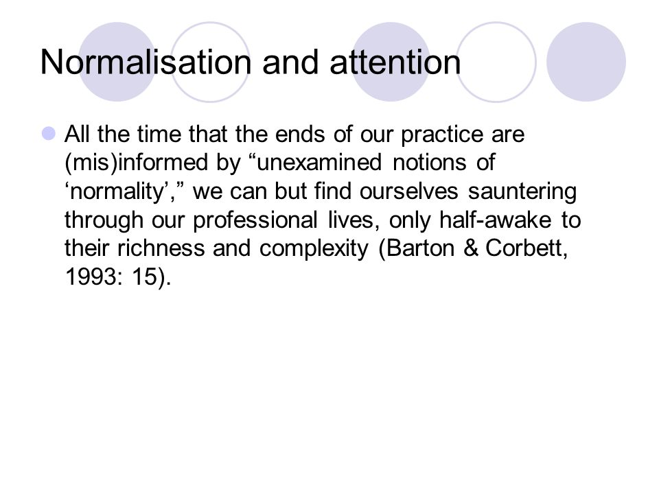 Normalisation and attention All the time that the ends of our practice are (mis)informed by unexamined notions of 'normality', we can but find ourselves sauntering through our professional lives, only half-awake to their richness and complexity (Barton & Corbett, 1993: 15).