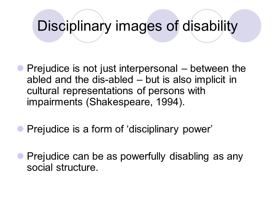 Barnes (1992) on categories of disciplinary images Category One: The Tragic conception of Disability Category Two: The Disabled Person as Sinister and Evil Category Three: The Disabled Person with super human abilities Category Four: The Disabled Person as an Object of Ridicule Category five: The Disabled Person as Incapable of Participating Fully in Community Life Category six: Positive Images of disability