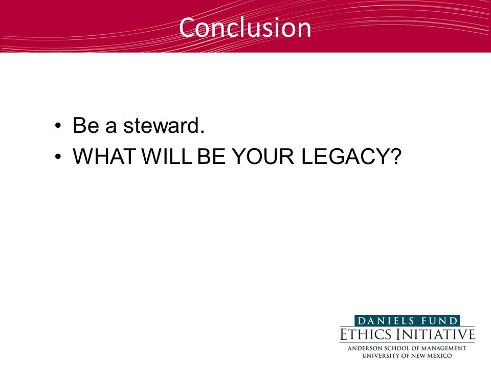 Be a steward. WHAT WILL BE YOUR LEGACY? Conclusion