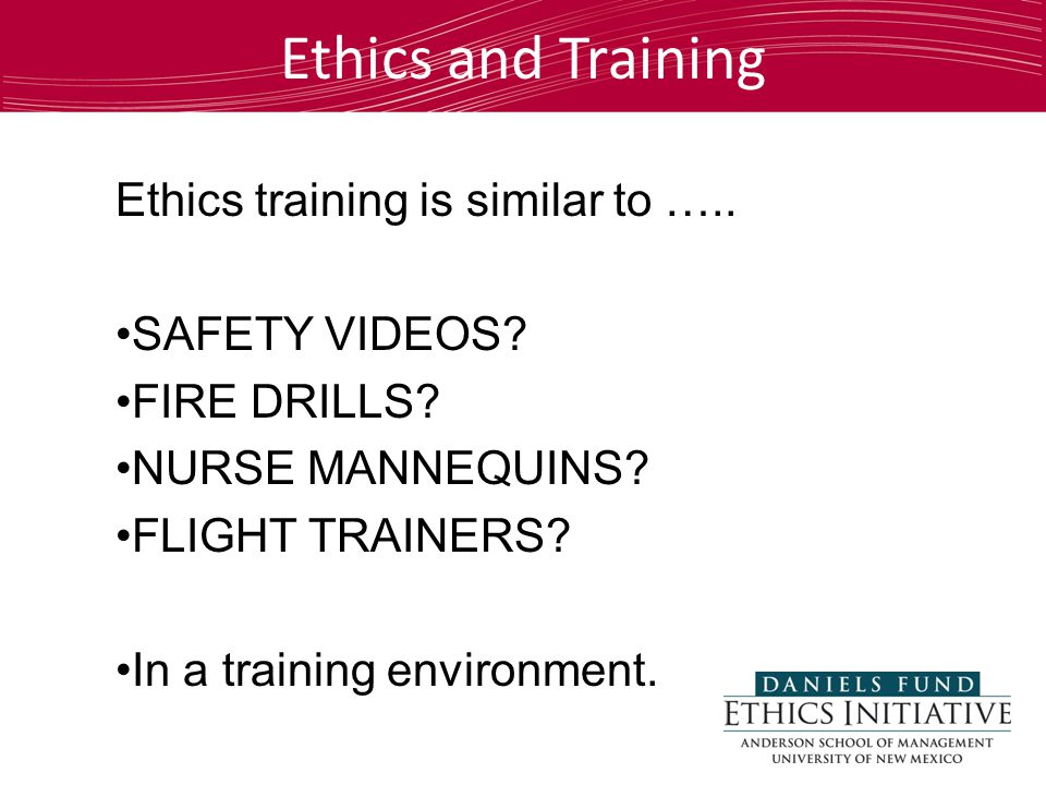 Ethics training is similar to ….. SAFETY VIDEOS. FIRE DRILLS.