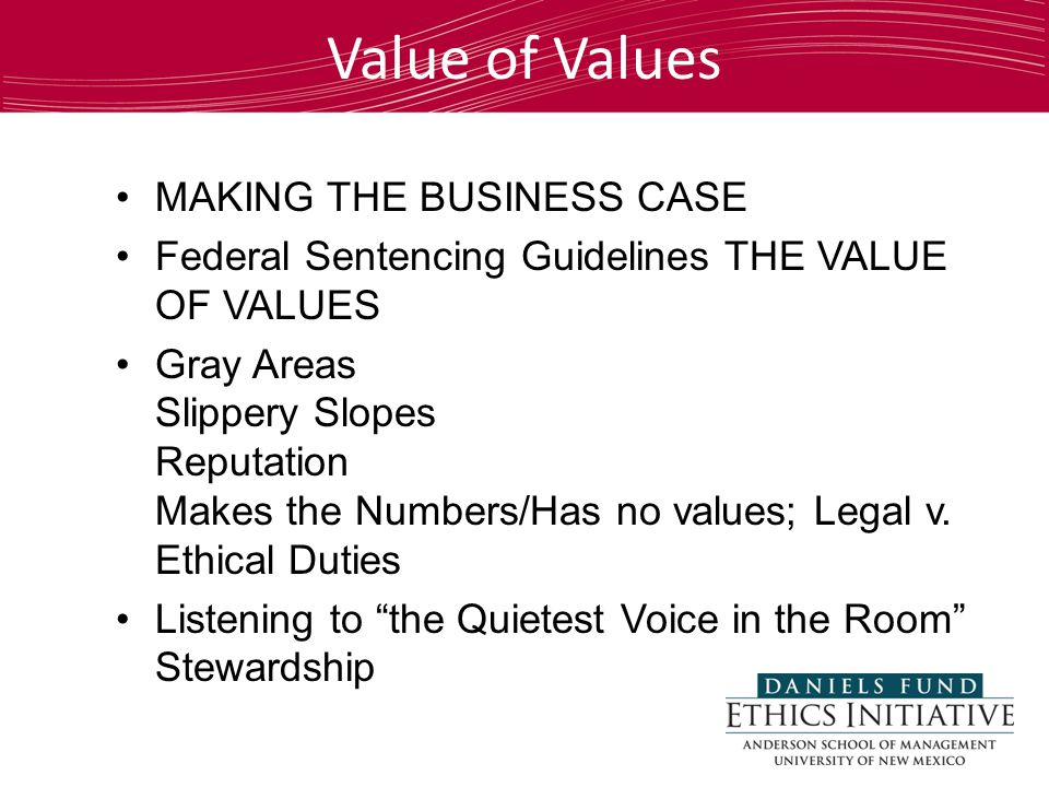 MAKING THE BUSINESS CASE Federal Sentencing Guidelines THE VALUE OF VALUES Gray Areas Slippery Slopes Reputation Makes the Numbers/Has no values; Legal v.