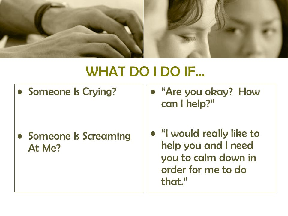 WHAT DO I DO IF… Someone Is Crying. Someone Is Screaming At Me.