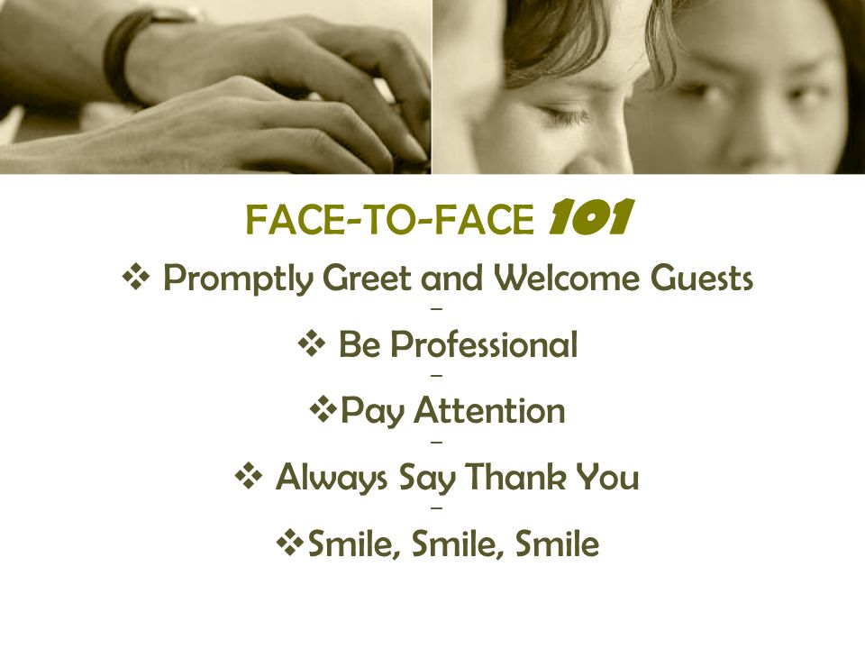 FACE-TO-FACE 101  Promptly Greet and Welcome Guests ▬  Be Professional ▬  Pay Attention ▬  Always Say Thank You ▬  Smile, Smile, Smile