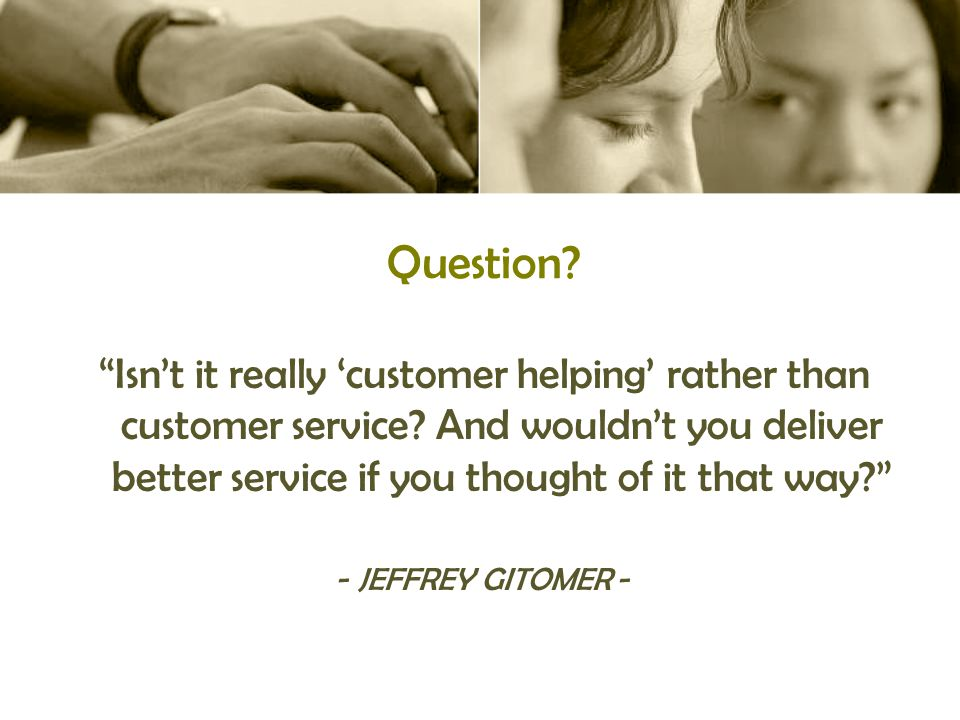 Question. Isn't it really 'customer helping' rather than customer service.