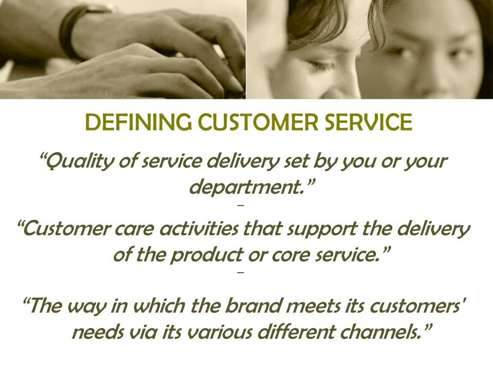DEFINING CUSTOMER SERVICE Quality of service delivery set by you or your department. ▬ Customer care activities that support the delivery of the product or core service. ▬ The way in which the brand meets its customers needs via its various different channels.