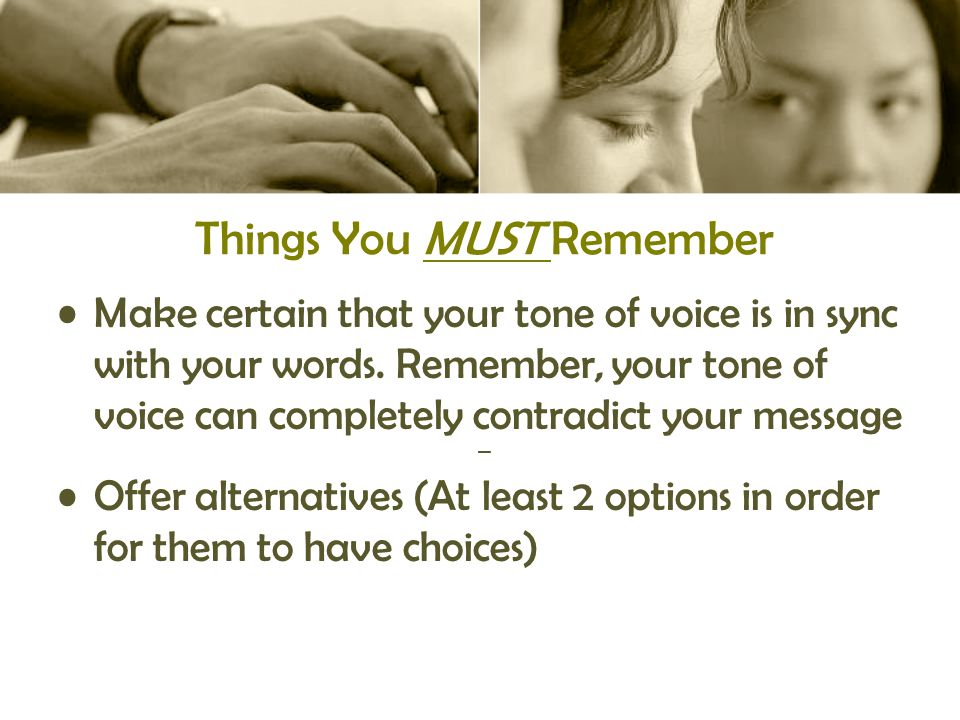 Things You MUST Remember Make certain that your tone of voice is in sync with your words.
