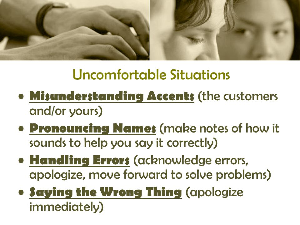 Uncomfortable Situations Misunderstanding Accents (the customers and/or yours) Pronouncing Names (make notes of how it sounds to help you say it correctly) Handling Errors (acknowledge errors, apologize, move forward to solve problems) Saying the Wrong Thing (apologize immediately)