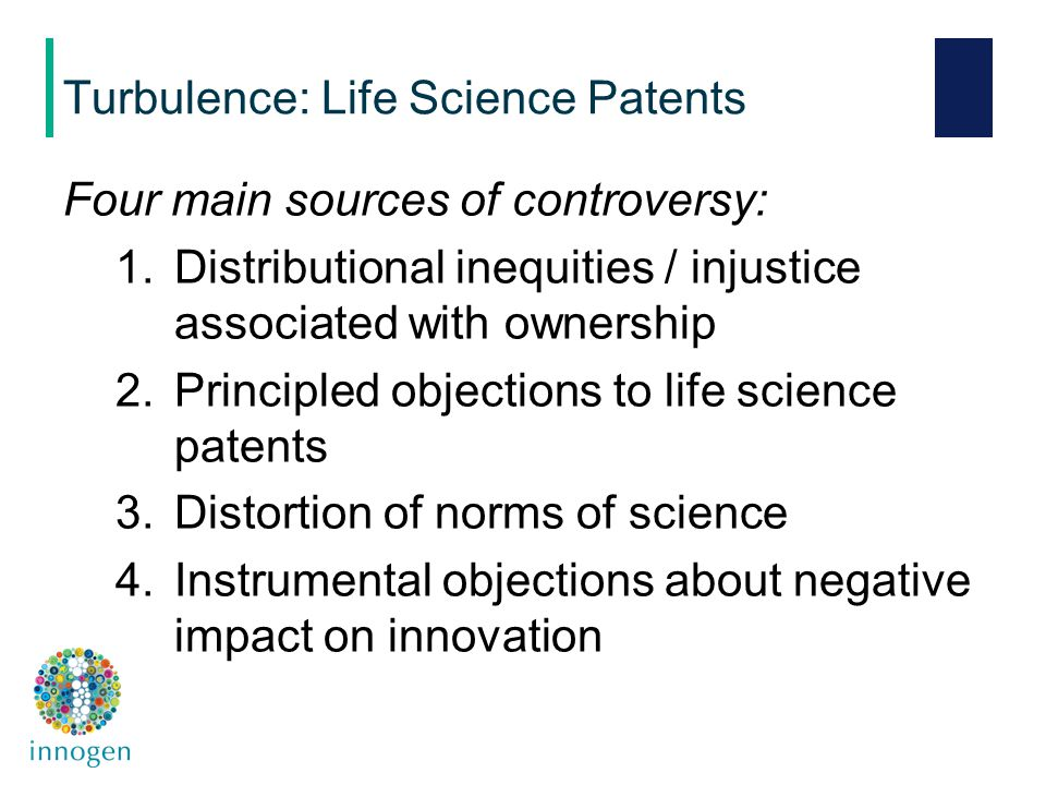 Four main sources of controversy: 1.Distributional inequities / injustice associated with ownership 2.Principled objections to life science patents 3.