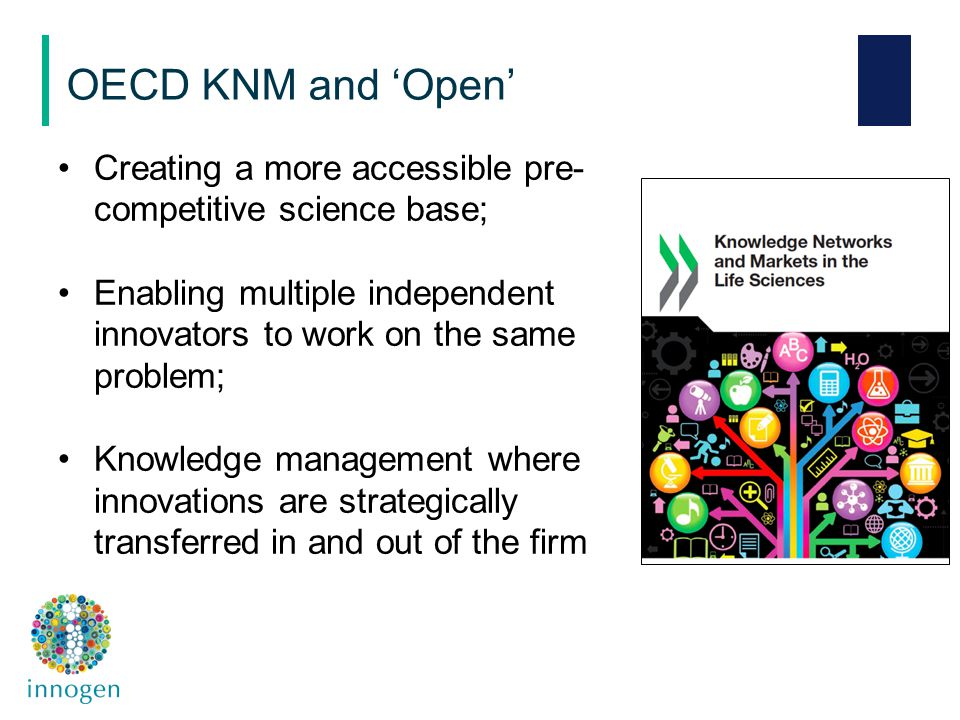 Creating a more accessible pre- competitive science base; Enabling multiple independent innovators to work on the same problem; Knowledge management where innovations are strategically transferred in and out of the firm OECD KNM and 'Open'