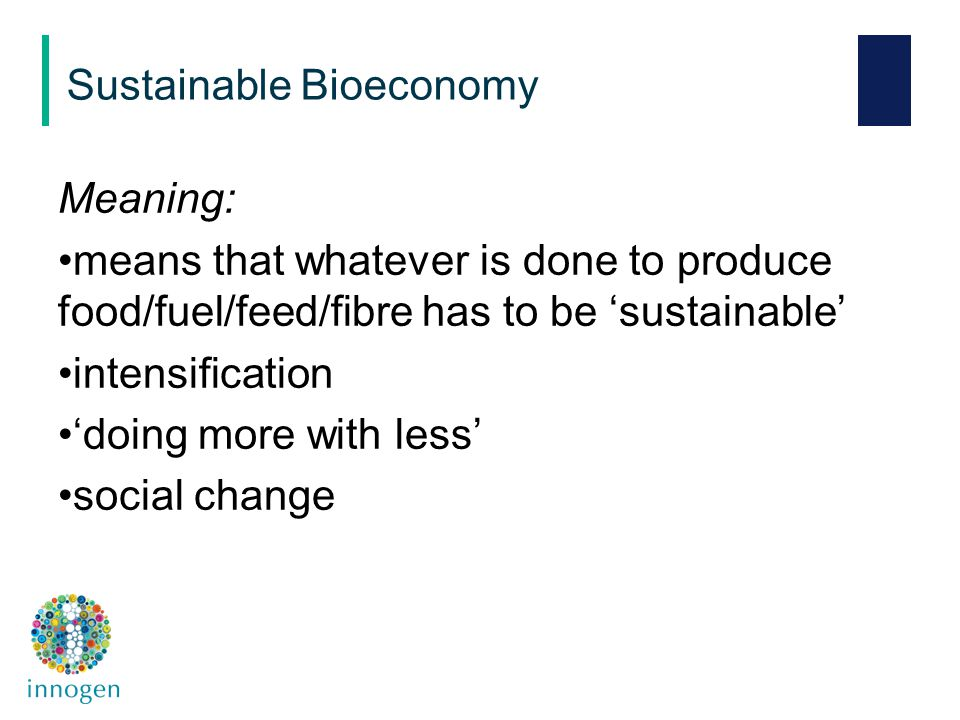 Meaning: means that whatever is done to produce food/fuel/feed/fibre has to be 'sustainable' intensification 'doing more with less' social change Sustainable Bioeconomy
