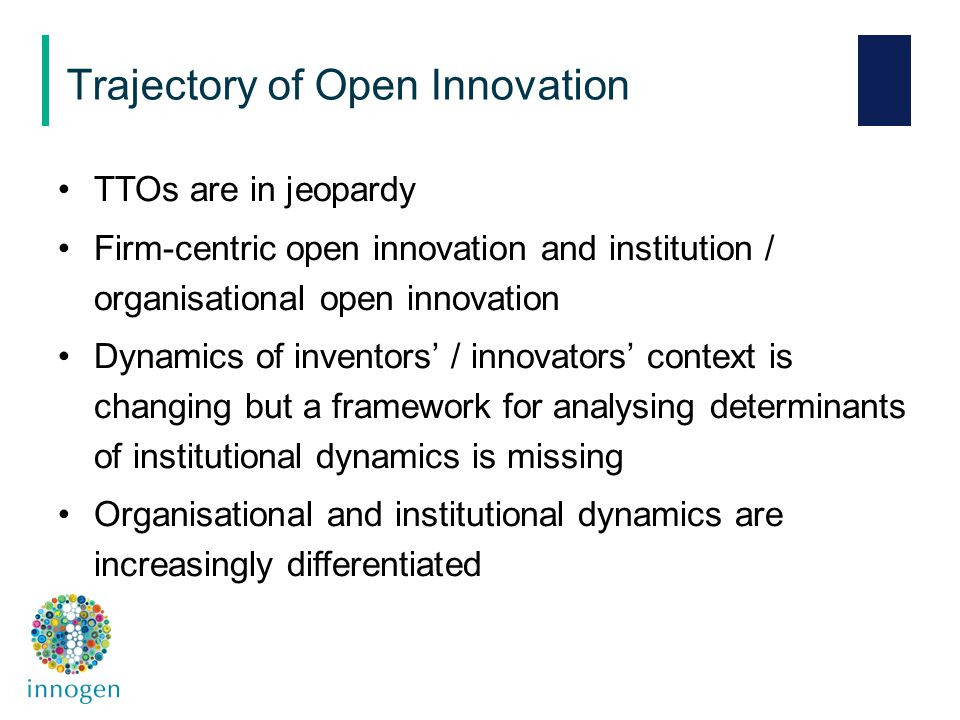 TTOs are in jeopardy Firm-centric open innovation and institution / organisational open innovation Dynamics of inventors' / innovators' context is changing but a framework for analysing determinants of institutional dynamics is missing Organisational and institutional dynamics are increasingly differentiated Trajectory of Open Innovation