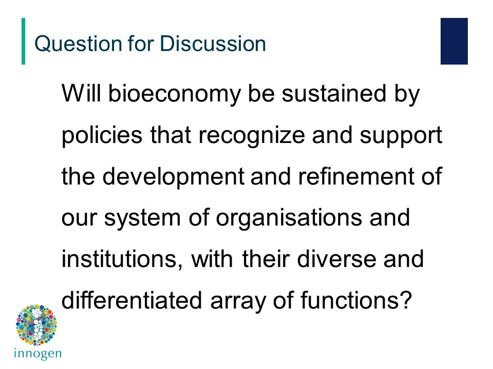 Will bioeconomy be sustained by policies that recognize and support the development and refinement of our system of organisations and institutions, with their diverse and differentiated array of functions.