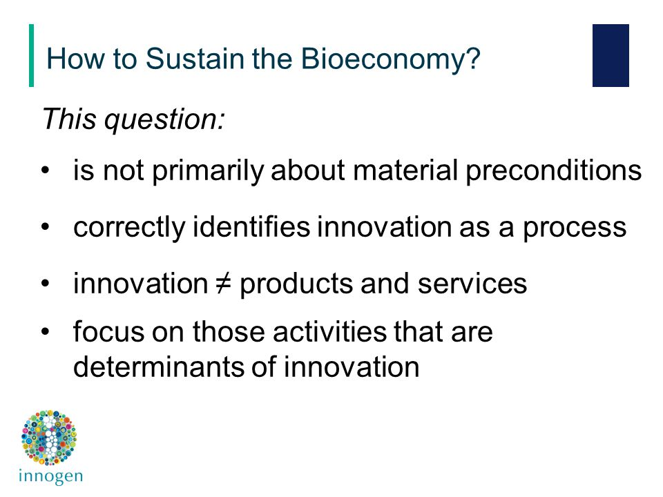 This question: is not primarily about material preconditions correctly identifies innovation as a process innovation ≠ products and services focus on those activities that are determinants of innovation How to Sustain the Bioeconomy
