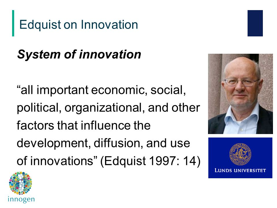 System of innovation all important economic, social, political, organizational, and other factors that influence the development, diffusion, and use of innovations (Edquist 1997: 14) Edquist on Innovation