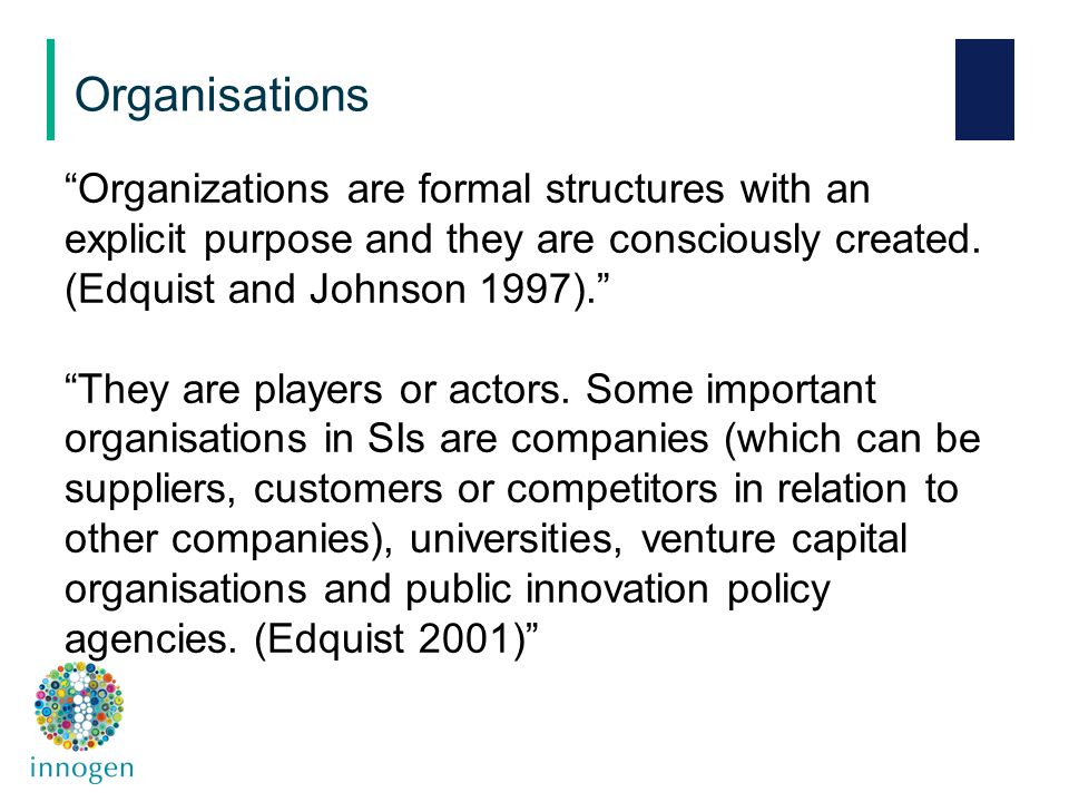 """Organizations are formal structures with an explicit purpose and they are consciously created. (Edquist and Johnson 1997)."" ""They are players or acto"