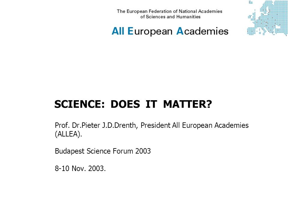 SCIENCE: DOES IT MATTER. Prof. Dr.Pieter J.D.Drenth, President All European Academies (ALLEA).