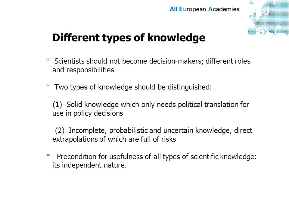 Different types of knowledge * Scientists should not become decision-makers; different roles and responsibilities * Two types of knowledge should be distinguished: (1) Solid knowledge which only needs political translation for use in policy decisions (2) Incomplete, probabilistic and uncertain knowledge, direct extrapolations of which are full of risks * Precondition for usefulness of all types of scientific knowledge: its independent nature.