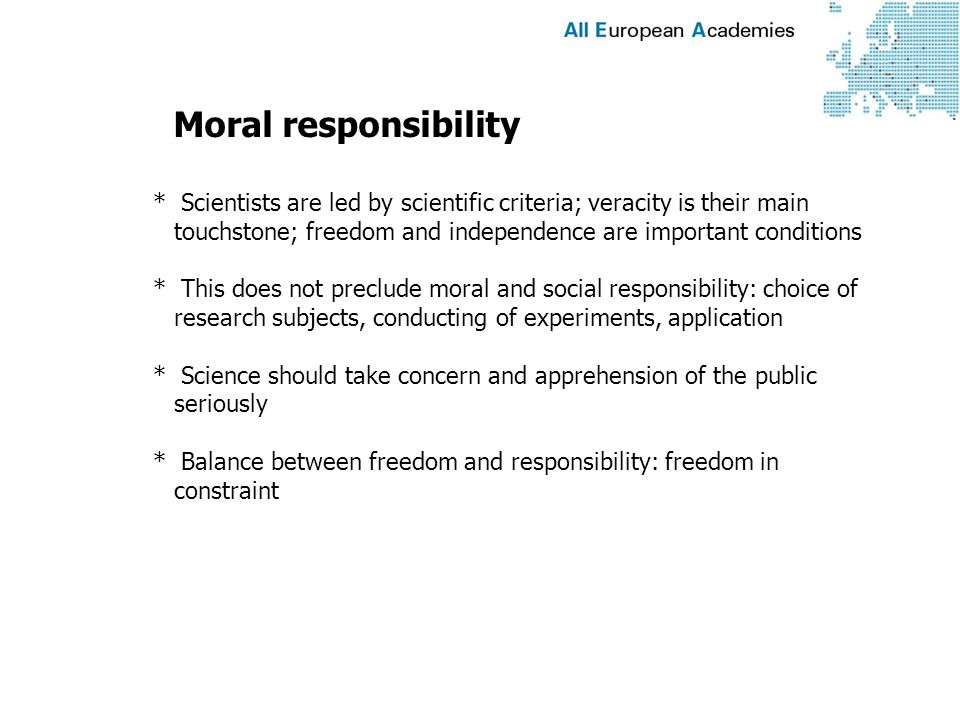 Moral responsibility * Scientists are led by scientific criteria; veracity is their main touchstone; freedom and independence are important conditions * This does not preclude moral and social responsibility: choice of research subjects, conducting of experiments, application * Science should take concern and apprehension of the public seriously * Balance between freedom and responsibility: freedom in constraint