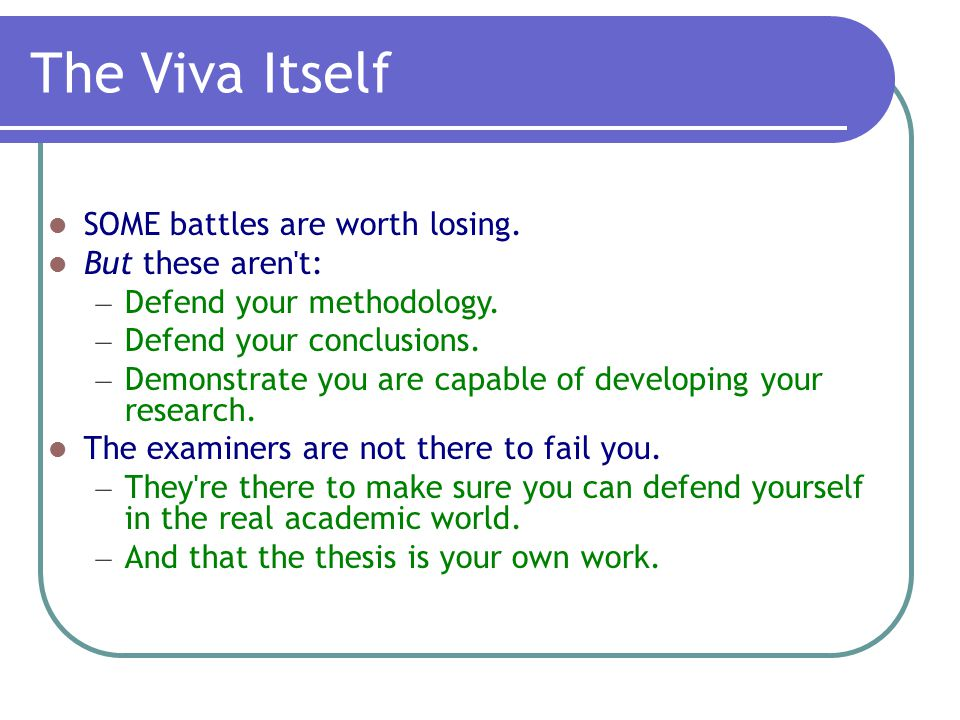 The Viva Itself SOME battles are worth losing. But these aren t: – Defend your methodology.