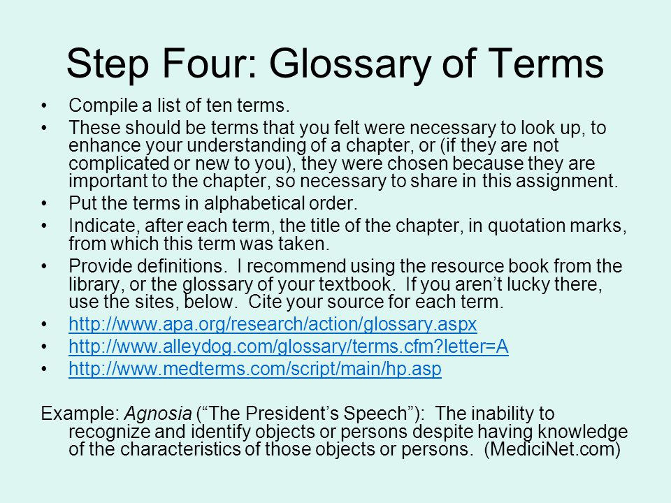 Step Four: Glossary of Terms Compile a list of ten terms. These should be terms that you felt were necessary to look up, to enhance your understanding