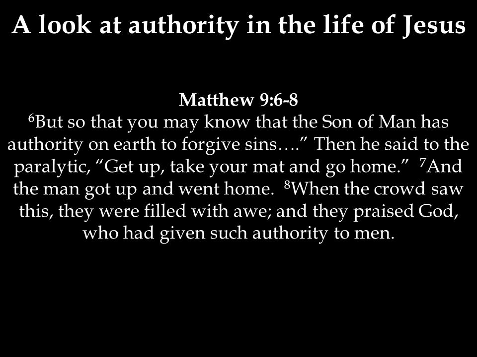 Matthew 9:6-8 6 But so that you may know that the Son of Man has authority on earth to forgive sins…. Then he said to the paralytic, Get up, take your mat and go home. 7 And the man got up and went home.