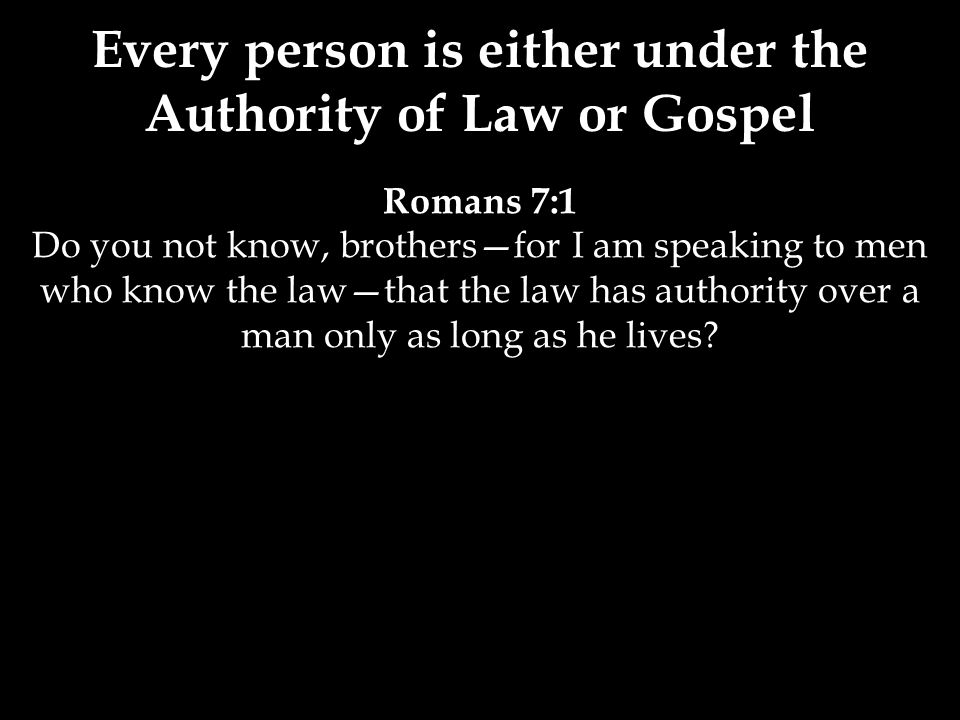 Romans 7:1 Do you not know, brothers—for I am speaking to men who know the law—that the law has authority over a man only as long as he lives.
