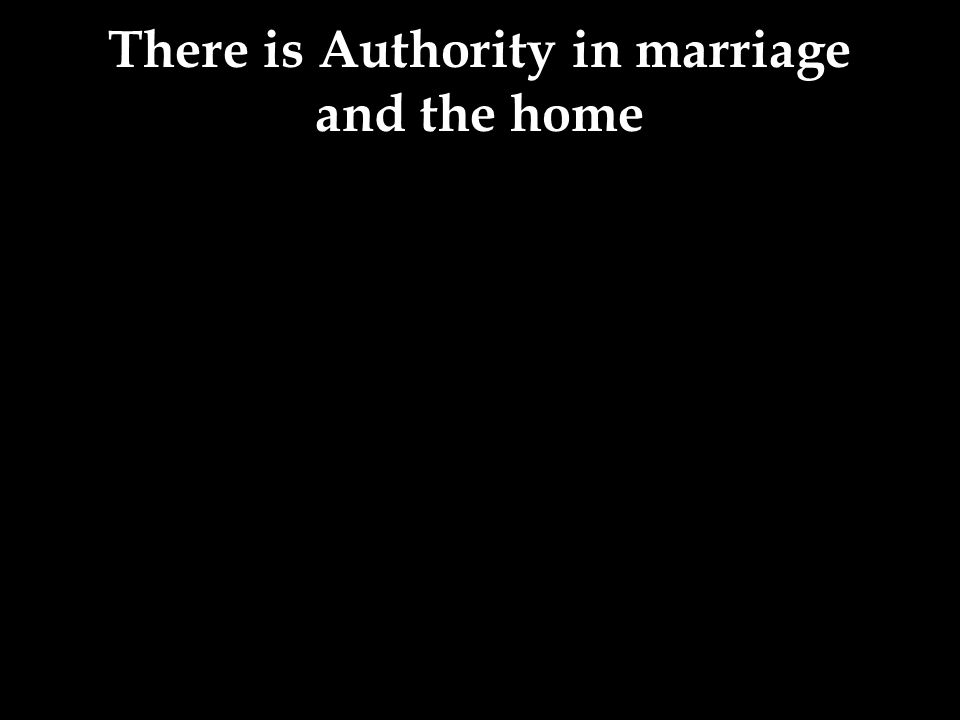 There is Authority in marriage and the home
