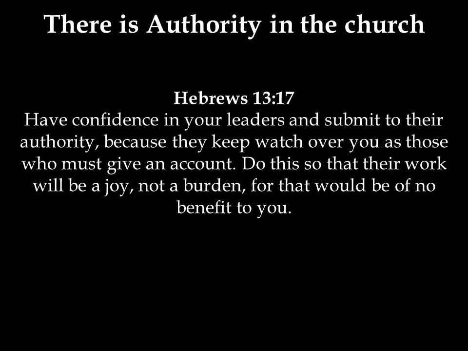 Hebrews 13:17 Have confidence in your leaders and submit to their authority, because they keep watch over you as those who must give an account.