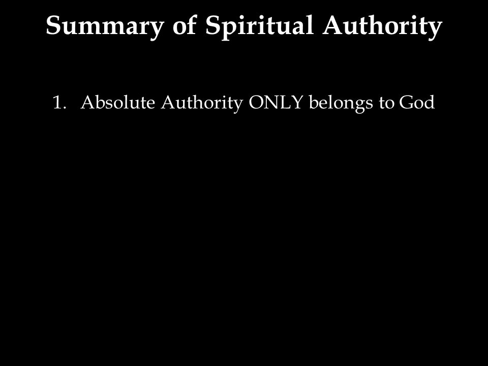 1.Absolute Authority ONLY belongs to God Summary of Spiritual Authority
