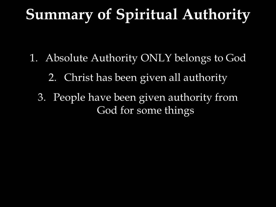 1.Absolute Authority ONLY belongs to God 2.Christ has been given all authority 3.People have been given authority from God for some things Summary of Spiritual Authority