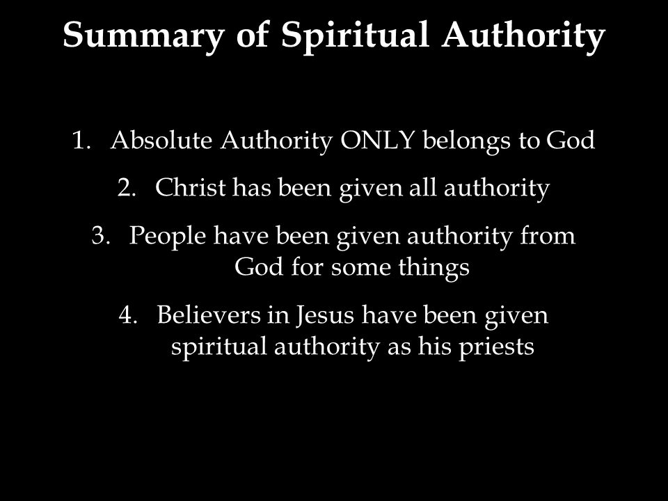 1.Absolute Authority ONLY belongs to God 2.Christ has been given all authority 3.People have been given authority from God for some things 4.Believers in Jesus have been given spiritual authority as his priests Summary of Spiritual Authority
