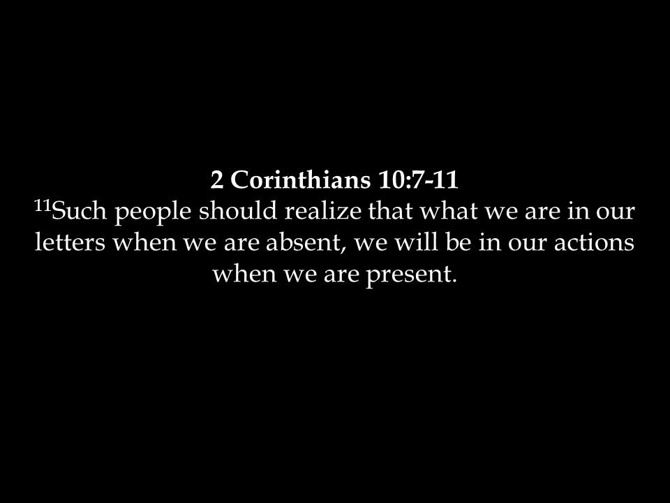 2 Corinthians 10:7-11 11 Such people should realize that what we are in our letters when we are absent, we will be in our actions when we are present.