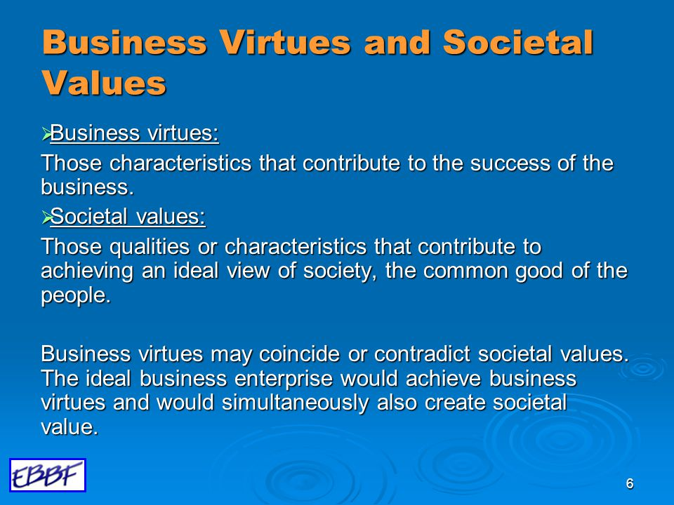 6 Business Virtues and Societal Values  Business virtues: Those characteristics that contribute to the success of the business.