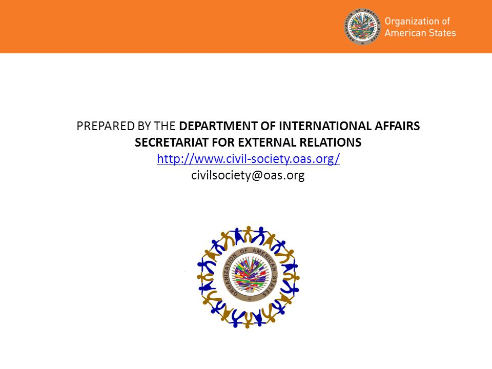 PREPARED BY THE DEPARTMENT OF INTERNATIONAL AFFAIRS SECRETARIAT FOR EXTERNAL RELATIONS http://www.civil-society.oas.org/ civilsociety@oas.org http://w