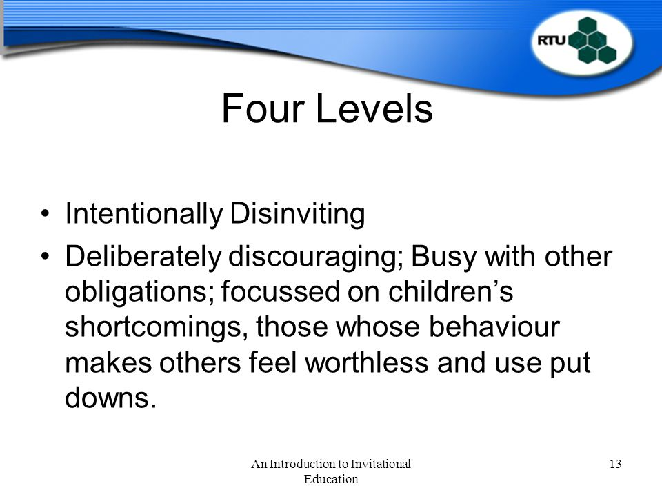 Four Levels Intentionally Disinviting Deliberately discouraging; Busy with other obligations; focussed on children's shortcomings, those whose behaviour makes others feel worthless and use put downs.
