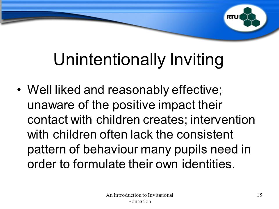 Unintentionally Inviting Well liked and reasonably effective; unaware of the positive impact their contact with children creates; intervention with children often lack the consistent pattern of behaviour many pupils need in order to formulate their own identities.