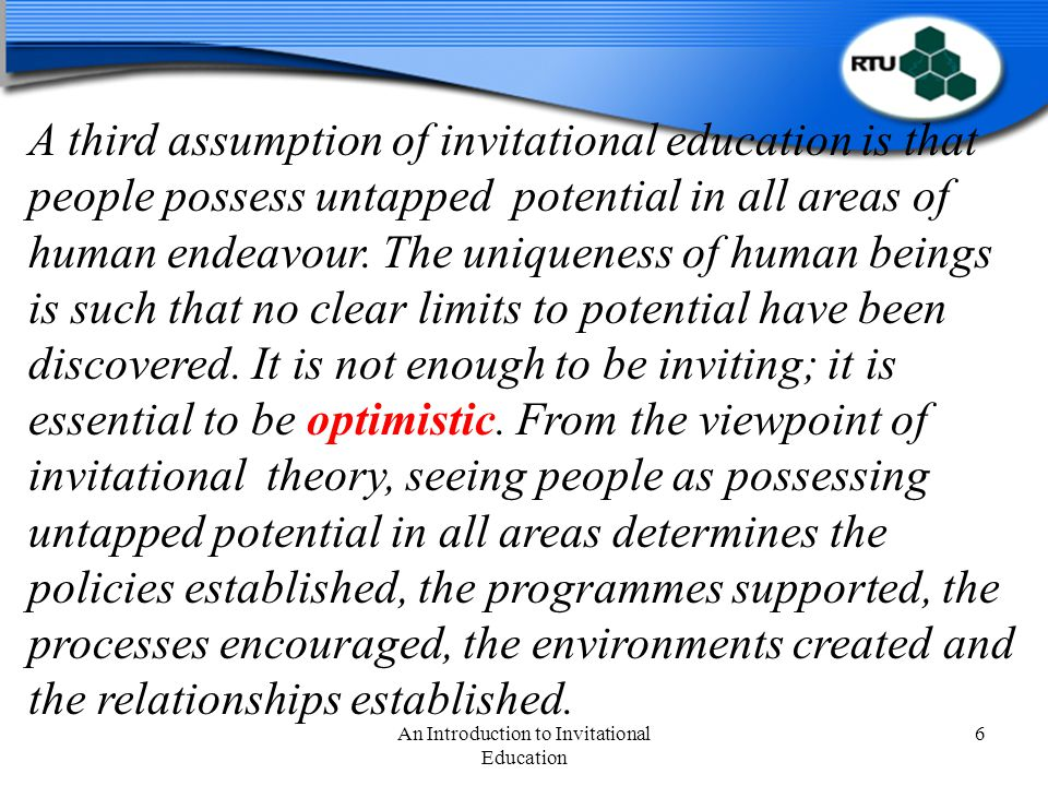 An Introduction to Invitational Education 7 The final assumption of invitational theory is the realisation of human potential can best be accomplished by places, policies, processes, and programmes intentionally designed to invite development by people who are inviting with themselves and others.