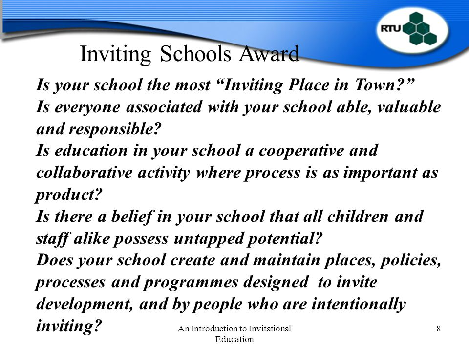 An Introduction to Invitational Education 8 Is your school the most Inviting Place in Town Is everyone associated with your school able, valuable and responsible.
