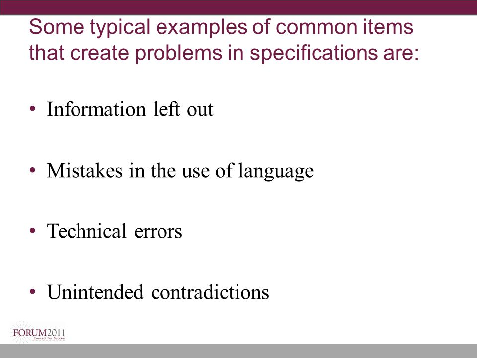 Some typical examples of common items that create problems in specifications are: Information left out Mistakes in the use of language Technical errors Unintended contradictions