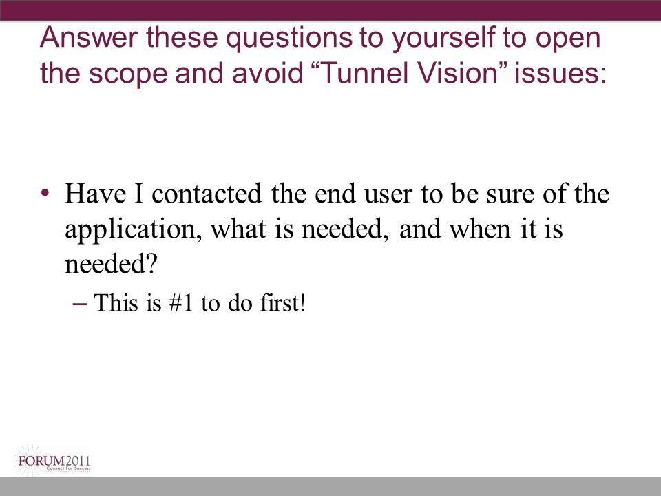 Answer these questions to yourself to open the scope and avoid Tunnel Vision issues: Have I contacted the end user to be sure of the application, what is needed, and when it is needed.