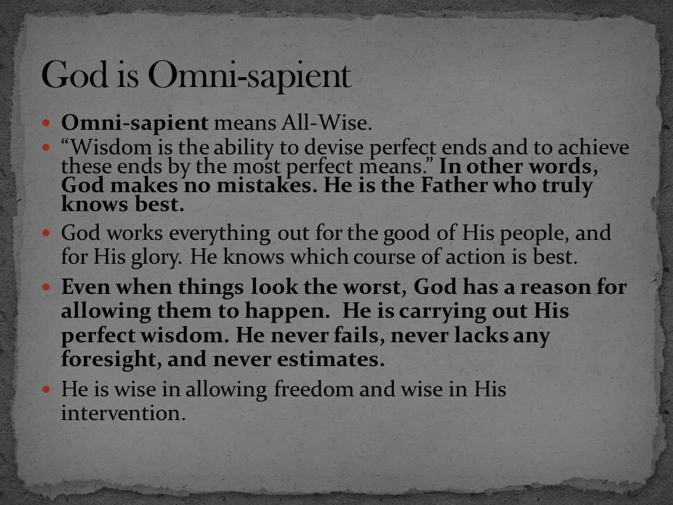 """Omni-sapient means All-Wise. """"Wisdom is the ability to devise perfect ends and to achieve these ends by the most perfect means."""" In other words, God m"""