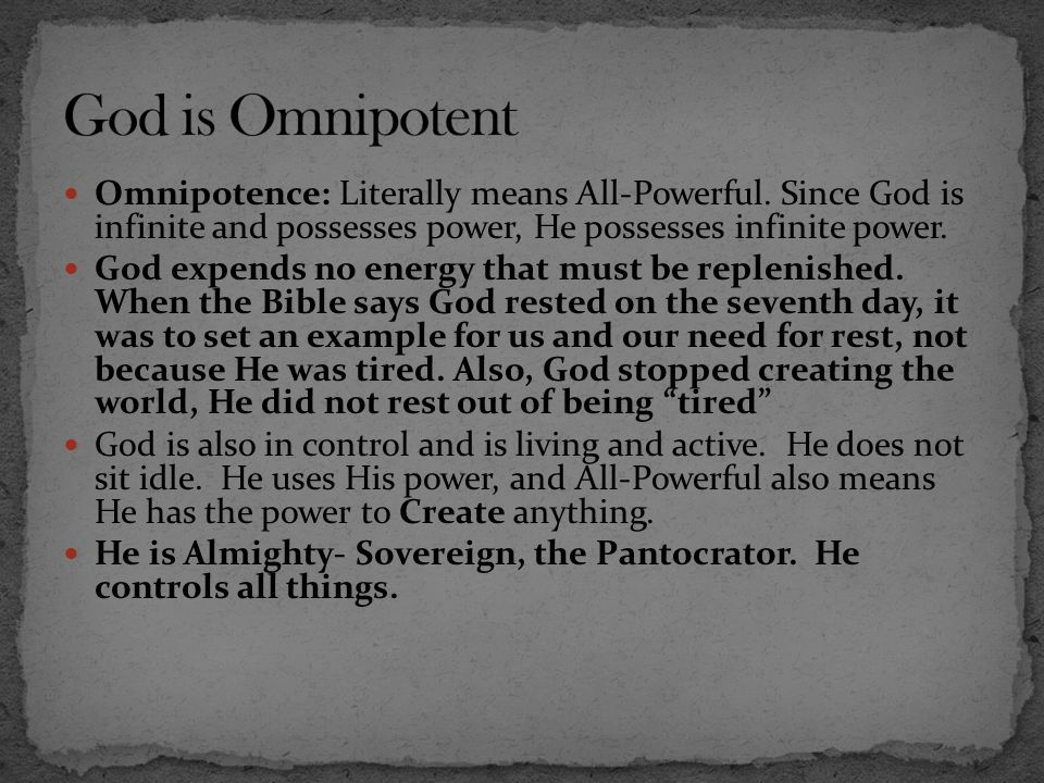Omnipotence: Literally means All-Powerful. Since God is infinite and possesses power, He possesses infinite power. God expends no energy that must be