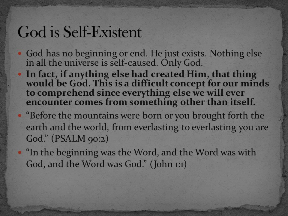 God has no beginning or end. He just exists. Nothing else in all the universe is self-caused. Only God. In fact, if anything else had created Him, tha