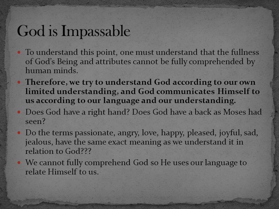 To understand this point, one must understand that the fullness of God's Being and attributes cannot be fully comprehended by human minds. Therefore,